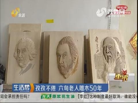 【重磅】滕州:孜孜不倦 六旬老人雕木50年