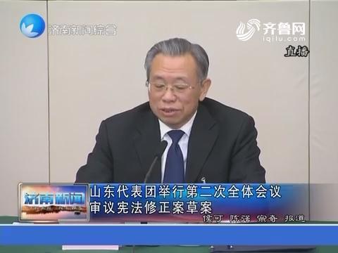 【直通全国两会】山东代表团举行第二次全体会议 审议宪法修正案草案