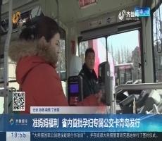 【直通17市】准妈妈福利 省内首批孕妇专属公交卡青岛发行