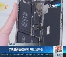 中国联通重磅宣布 再见 SIM卡