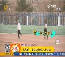 潍坊:比长跑 女记者输给八旬老汉