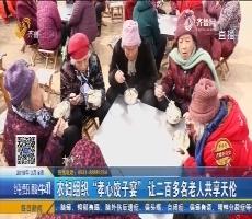 """【齐鲁好儿女】菏泽:农妇组织""""孝心饺子宴"""" 让二百多名老人共享天伦"""