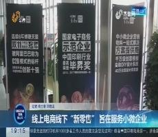 """【重磅问政】线上电商线下""""新零售"""" 旨在服务小微企业"""