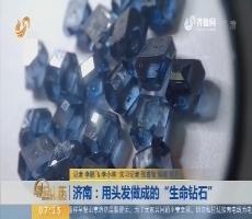 """【闪电新闻排行榜】济南:用头发做成的""""生命钻石"""""""