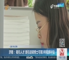 济南: 吸引人才 新引进硕博士可领3年租房补贴