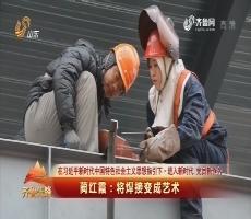 20180310《齐鲁先锋》:在习近平新时代中国特色社会主义思想指引下·进入新时代 党员新作为 蔺红霞——将焊接变成艺术