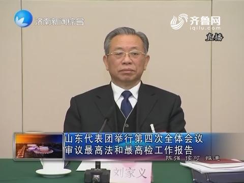 山东代表团举行第四次全体会议 审议最高法和最高检工作报告
