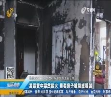 平阴:凌晨家中突然起火 整套房子被烧成框架