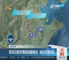郑济高铁济南段线路确定 途径济南4区