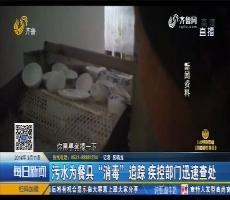 """夏津:污水为餐具""""消毒""""追踪 疾控部门迅速查处"""