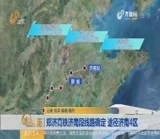 【闪电新闻排行榜】郑济高铁济南段线路确定 途径济南4区