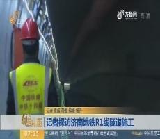 【闪电新闻排行榜】记者探访济南地铁R1线隧道施工