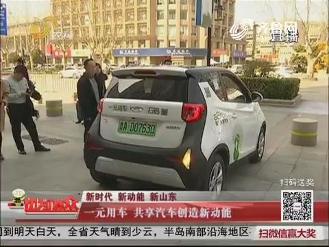 【新时代 新动能 新山东】济南:一元用车 共享汽车创造新动能