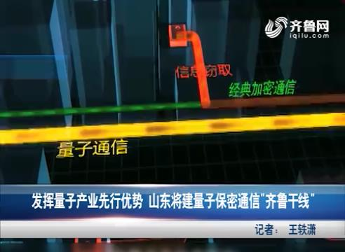 发挥量子产业优势 山东将建齐鲁干线