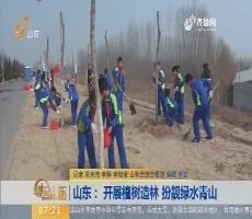 【闪电新闻排行榜】山东: 开展植树造林 扮靓绿水青山