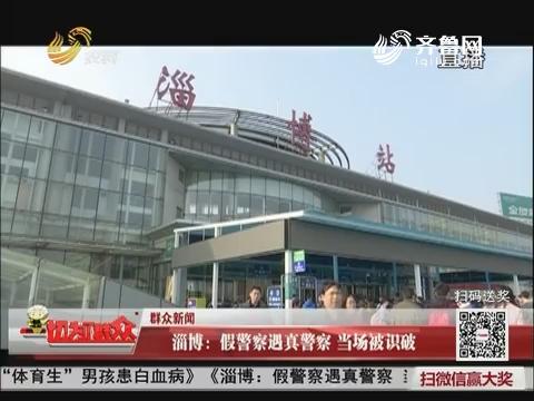 【群众新闻】淄博:假警察遇真警察 当场被识破
