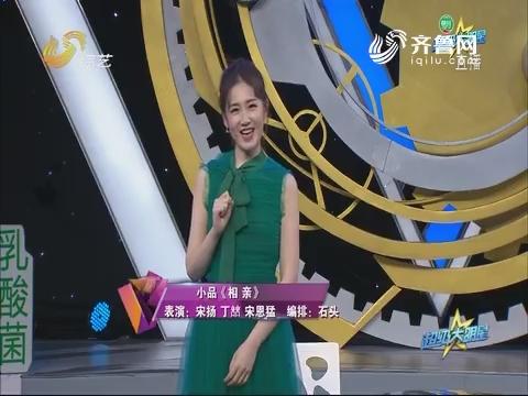 20180313《超级大明星》:宋扬丁喆表演小品《相亲》 搞笑段子层出不穷