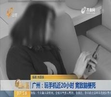 【闪电新闻排行榜】广州:玩手机近20小时 竟致脑梗死