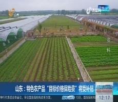 """山东:特色农产品""""目标价格保险费""""将受补贴"""