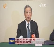 山东代表团举行第八次全体会议 审议国务院机构改革方案