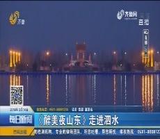 【4G直播】《醉美夜山东》走进泗水