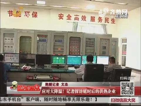 济南:应对大降温!记者探访延时后的供热企业