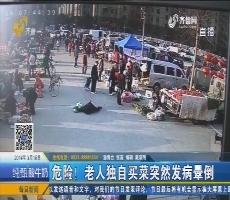 淄博:危险!老人独自买菜突然发病晕倒