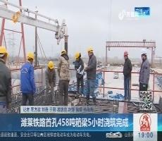 潍莱铁路首孔458吨箱梁5小时浇筑完成