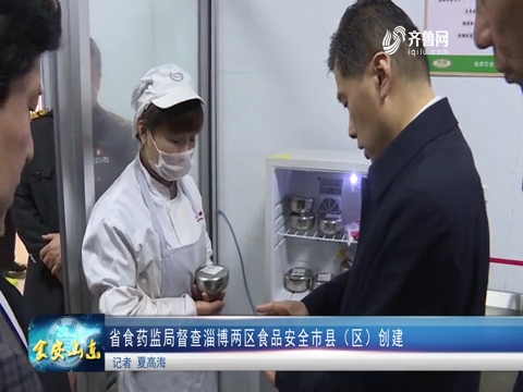 省食药监局督查淄博两区食品安全市县(区)创建