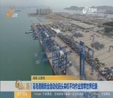 【昨夜今晨】青岛港刷新全自动化码头单机平均作业效率世界纪录