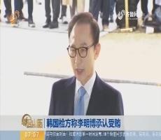 【昨夜今晨】韩国检方称李明博承认受贿
