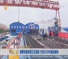 【闪电tb988腾博会官网下载排行榜】潍莱铁路浇筑首孔箱梁 计划2020年建成通车