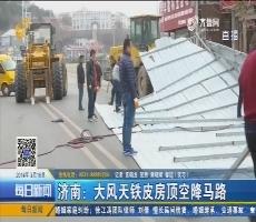 济南:大风天铁皮房顶空降马路
