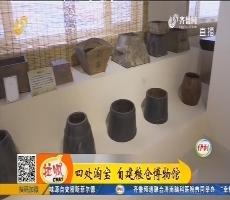 【小家大事】桓台:四处淘宝 自建粮仓博物馆