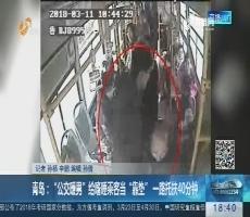 """青岛:""""公交暖男""""给嗜睡乘客当""""靠垫"""" 一路托扶40分钟"""