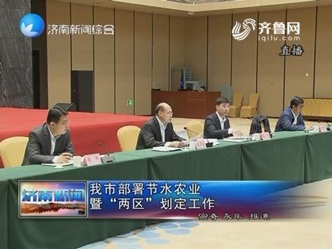"""济南市部署节水农业暨""""两区""""划定工作"""