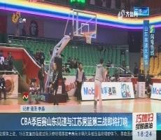 【闪电连线】CBA季后赛山东高速与江苏男篮第三战即将打响