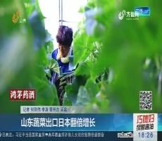 【真相】山东蔬菜出口日本翻倍增长