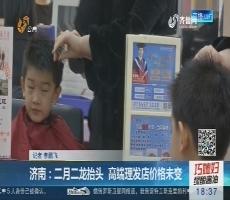 济南:二月二龙抬头 高端理发店价格未变