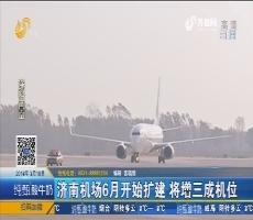 济南机场6月开始扩建 将增三成机位