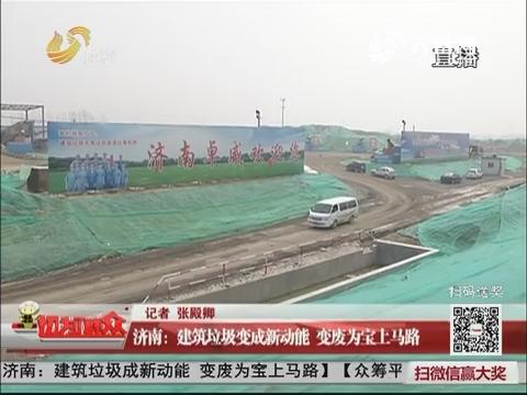 济南:建筑垃圾变成新动能 变废为宝上马路