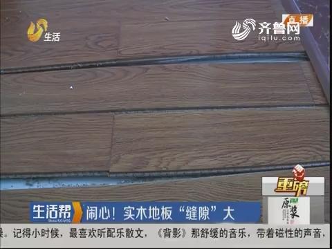 """【重磅】济南:闹心!实木地板""""缝隙""""大"""