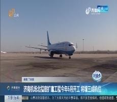 【直通17市】济南机场北指廊扩建工程今年6月开工 将增三成机位
