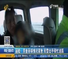济宁:温暖!男童吞球情况紧急 民警出手帮忙送医