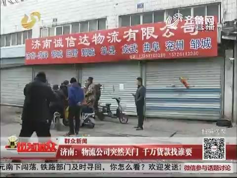 【群众新闻】济南:物流公司突然关门 千万货款找谁要