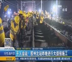 千人会战!胶州北站3月20日晚进行大拨接施工