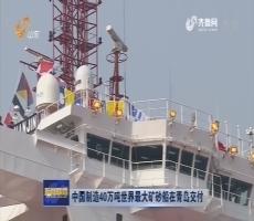中国制造40万吨世界最大矿砂船在青岛交付