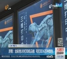 济南:全彩色3D打印机亮相 可打印36万种颜色