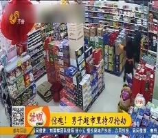 菏泽:惊魂!男子超市里持刀抢劫