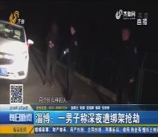 淄博:一男子称深夜遭绑架抢劫